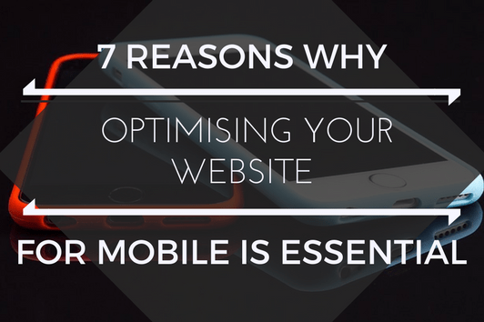 7 Reasons why you MUST Optimise your Website for Mobile